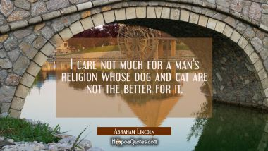 I care not much for a man's religion whose dog and cat are not the better for it. Abraham Lincoln Quotes