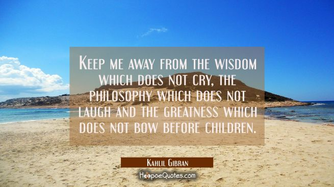 Keep me away from the wisdom which does not cry the philosophy which does not laugh and the greatne