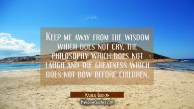 Keep me away from the wisdom which does not cry the philosophy which does not laugh and the greatne Kahlil Gibran Quotes