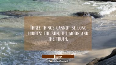 Three things cannot be long hidden: the sun the moon and the truth.