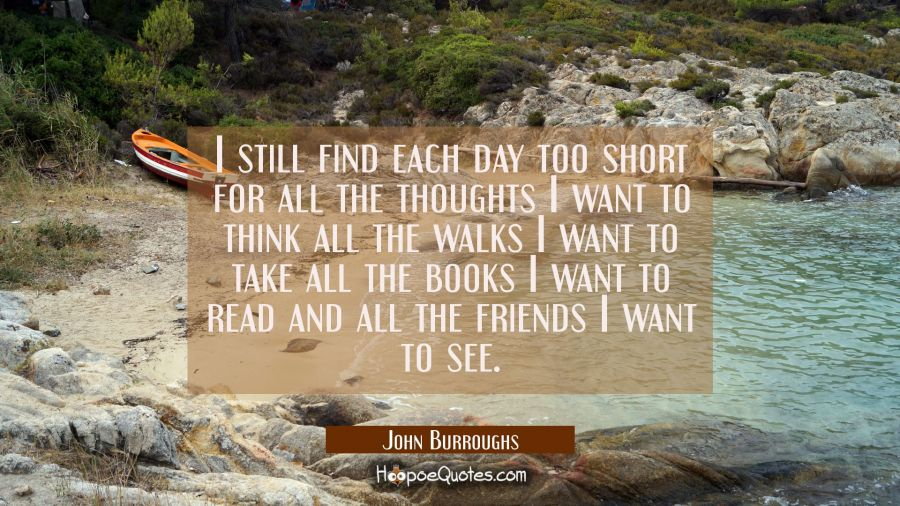 I still find each day too short for all the thoughts I want to think all the walks I want to take a John Burroughs Quotes