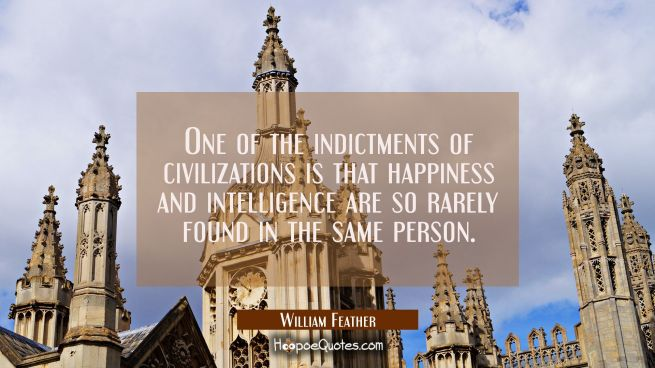 One of the indictments of civilizations is that happiness and intelligence are so rarely found in t