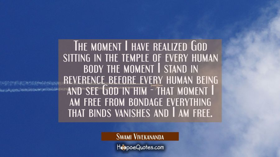 The moment I have realized God sitting in the temple of every human body the moment I stand in reve Swami Vivekananda Quotes