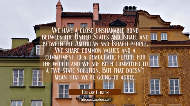 We have a close unshakable bond between the United States and Israel and between the American and I