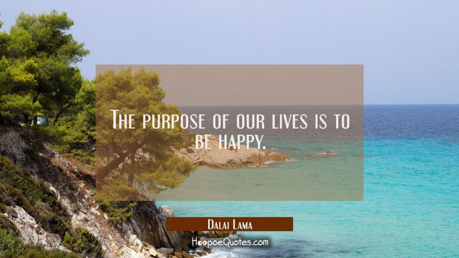 The purpose of our lives is to be happy. Dalai Lama Quotes