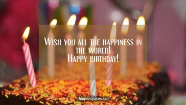 Wish you all the happiness in the world! Happy birthday! Quotes