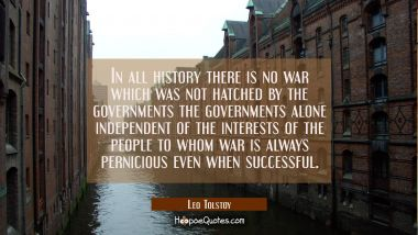 In all history there is no war which was not hatched by the governments the governments alone indep Leo Tolstoy Quotes