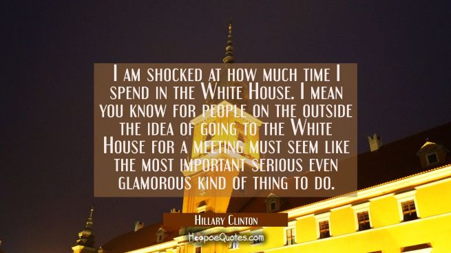 I am shocked at how much time I spend in the White House. I mean you know for people on the outside