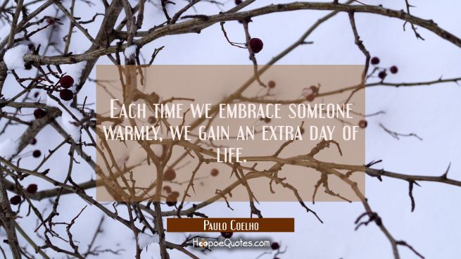 Each time we embrace someone warmly, we gain an extra day of life.