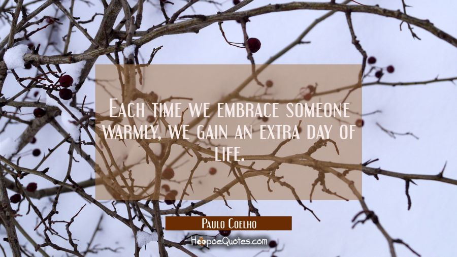 Each time we embrace someone warmly, we gain an extra day of life. Paulo Coelho Quotes
