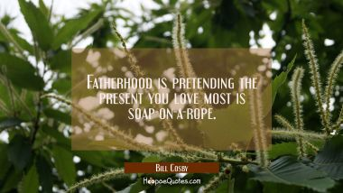 Fatherhood is pretending the present you love most is soap-on-a-rope. Bill Cosby Quotes