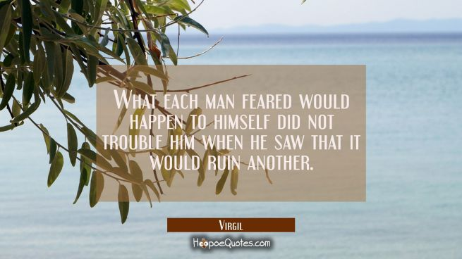 What each man feared would happen to himself did not trouble him when he saw that it would ruin ano