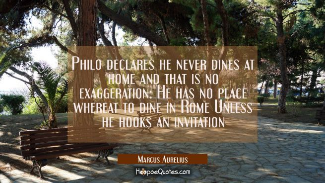 Philo declares he never dines at home and that is no exaggeration: He has no place whereat to dine