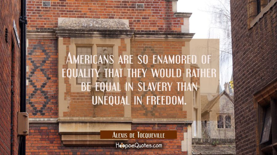 Americans are so enamored of equality that they would rather be equal in slavery than unequal in fr Alexis de Tocqueville Quotes