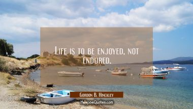 Life is to be enjoyed, not endured. Gordon B. Hinckley Quotes