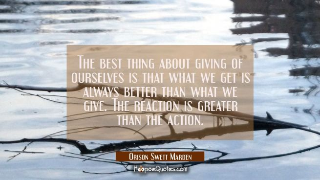 The best thing about giving of ourselves is that what we get is always better than what we give. Th
