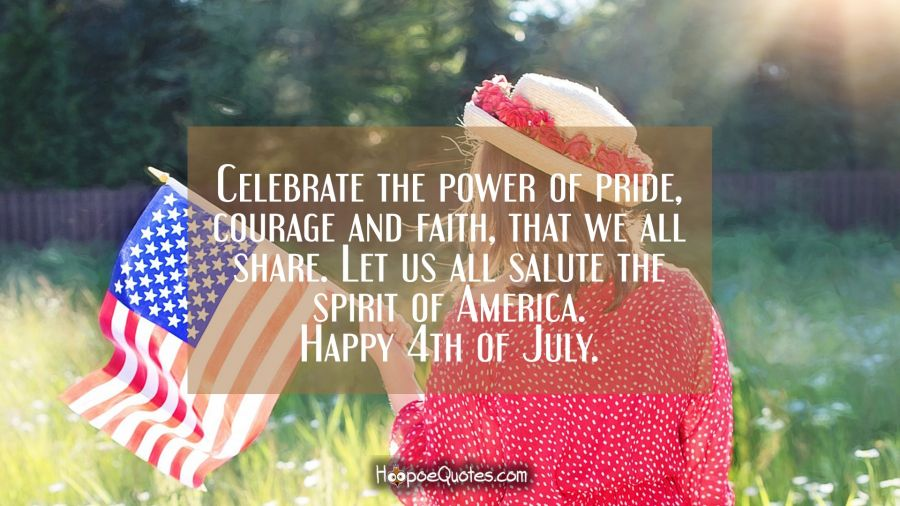 Celebrate the power of pride, courage and faith, that we all share. Let us all salute the spirit of America. Happy 4th of July. Independence Day Quotes
