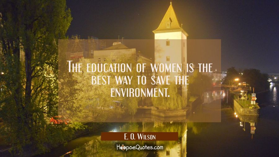 The education of women is the best way to save the environment. E. O. Wilson Quotes