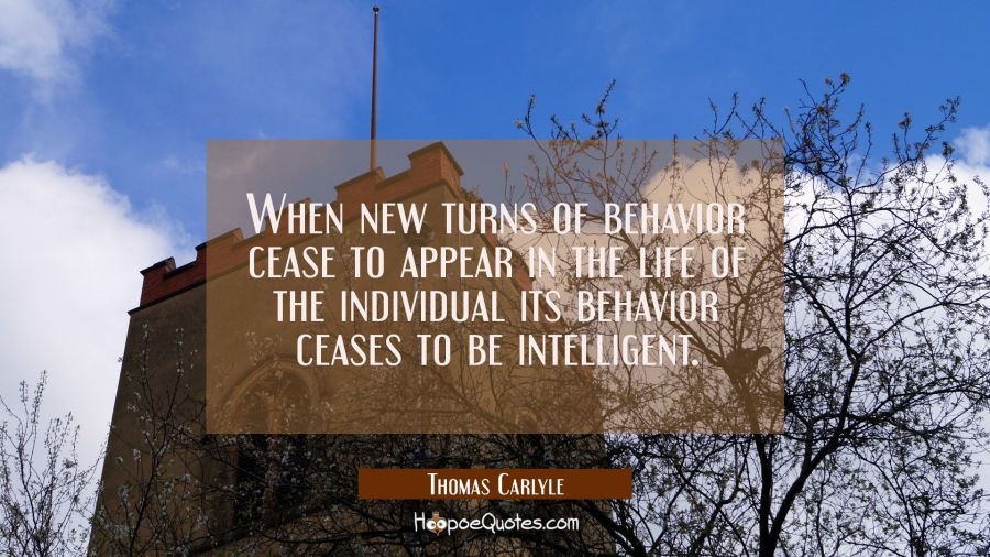 When new turns of behavior cease to appear in the life of the individual its behavior ceases to be Thomas Carlyle Quotes