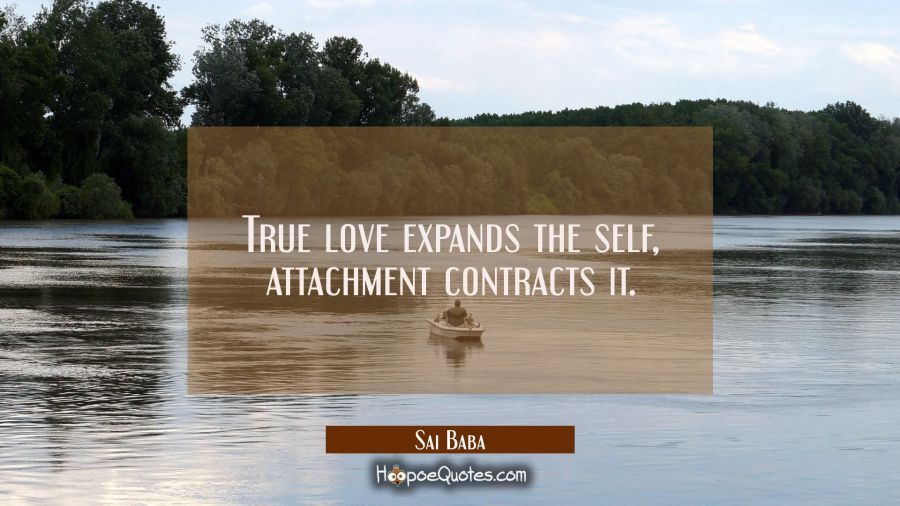 True love expands the self, attachment contracts it. Sai Baba Quotes