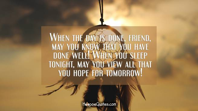 When the day is done, friend, may you know that you have done well! When you sleep tonight, may you view all that you hope for tomorrow!