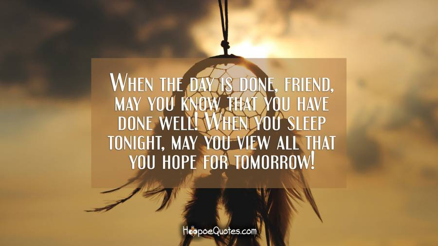 When the day is done, friend, may you know that you have done well! When you sleep tonight, may you view all that you hope for tomorrow! Good Night Quotes