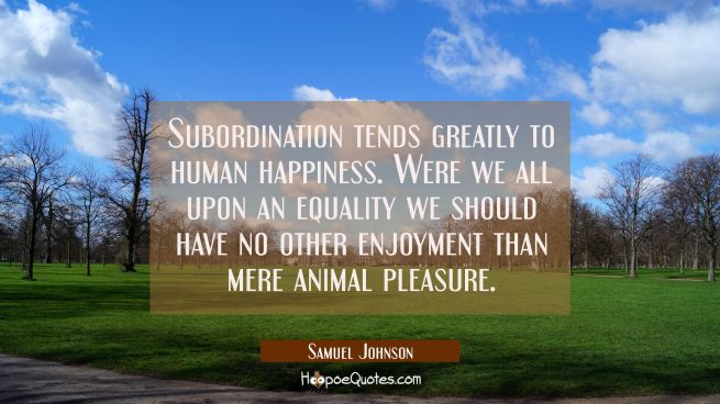Subordination tends greatly to human happiness. Were we all upon an equality we should have no othe