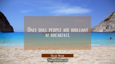 Only dull people are brilliant at breakfast. Oscar Wilde Quotes