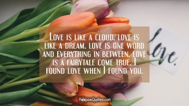Love is like a cloud. Love is like a dream. Love is one word and everything in between. Love is a fairytale come true. I found love when I found you. Valentine's Day Quotes
