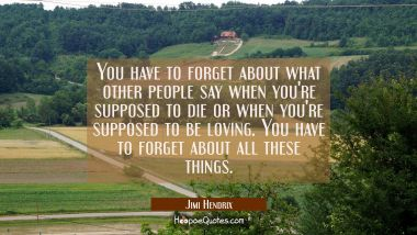 You have to forget about what other people say when you're supposed to die or when you're supposed