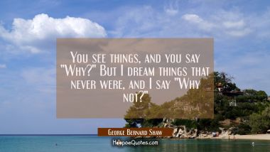 "You see things, and you say ""Why?"" But I dream things that never were, and I say ""Why not?"" George Bernard Shaw Quotes"