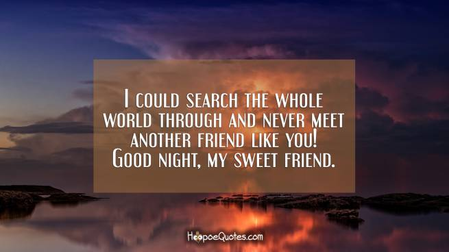 I could search the whole world through and never meet another friend like you! Good night, my sweet friend.
