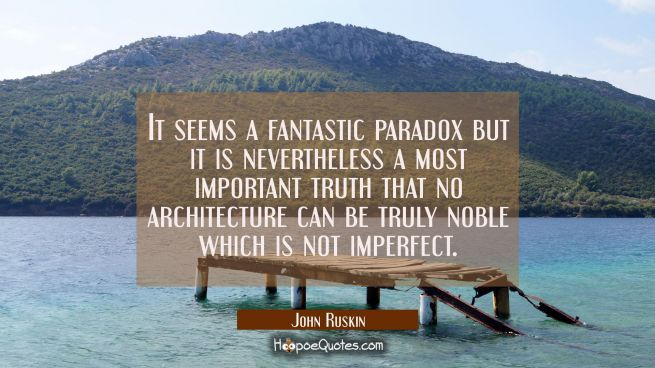 It seems a fantastic paradox but it is nevertheless a most important truth that no architecture can