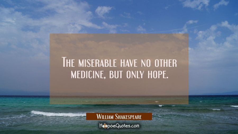 The miserable have no other medicine, but only hope. William Shakespeare Quotes