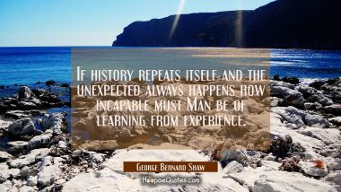 If history repeats itself and the unexpected always happens how incapable must Man be of learning f
