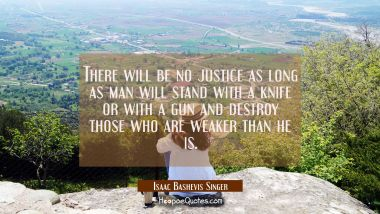 There will be no justice as long as man will stand with a knife or with a gun and destroy those who