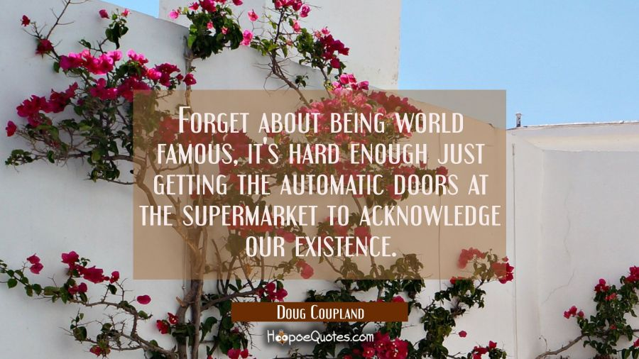 Forget about being world famous it's hard enough just getting the automatic doors at the supermarke Doug Coupland Quotes