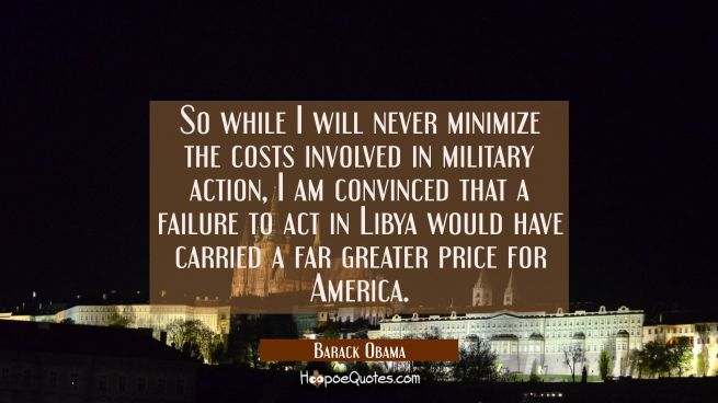 So while I will never minimize the costs involved in military action I am convinced that a failure
