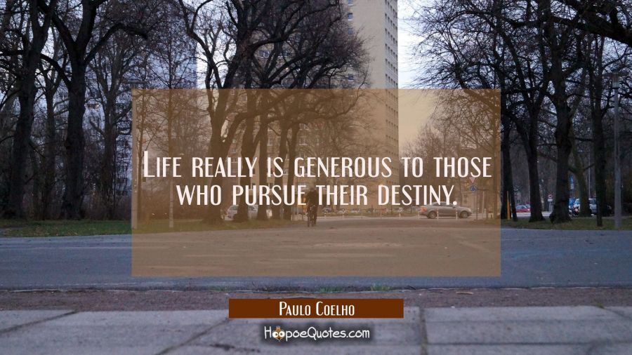 Life really is generous to those who pursue their destiny.