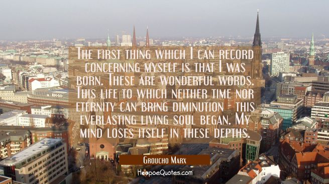 The first thing which I can record concerning myself is that I was born. These are wonderful words.