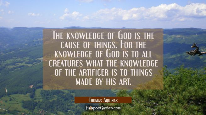 The knowledge of God is the cause of things. For the knowledge of God is to all creatures what the