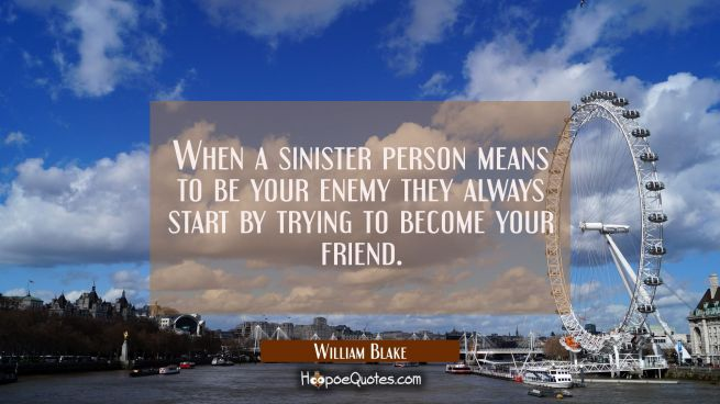When a sinister person means to be your enemy they always start by trying to become your friend.