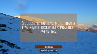 Success is nothing more than a few simple disciplines practiced every day.