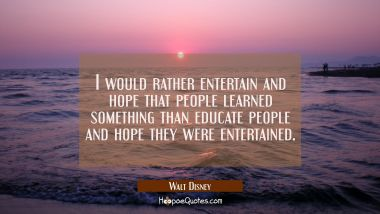 I would rather entertain and hope that people learned something than educate people and hope they w