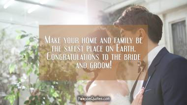 Make your home and family be the safest place on Earth. Congratulations to the bride and groom! Wedding Quotes