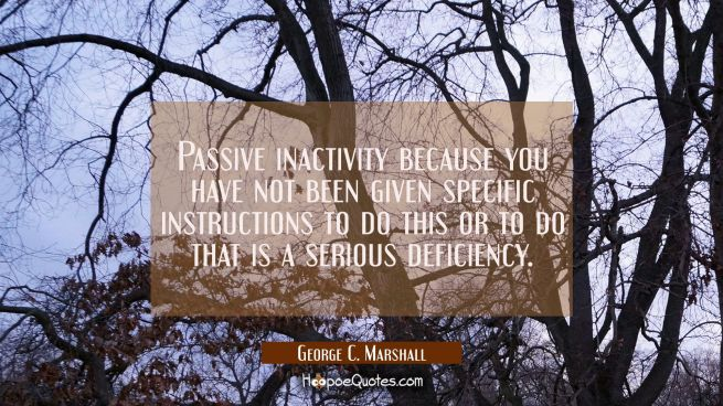Passive inactivity because you have not been given specific instructions to do this or to do that i