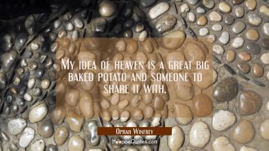 My idea of heaven is a great big baked potato and someone to share it with. Oprah Winfrey Quotes
