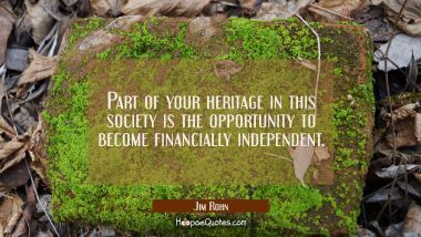 Part of your heritage in this society is the opportunity to become financially independent. Jim Rohn Quotes