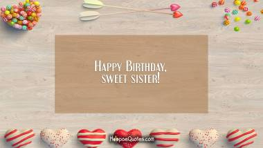 Happy Birthday, sweet sister! Quotes