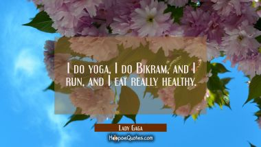 I do yoga I do Bikram and I run and I eat really healthy. Lady Gaga Quotes